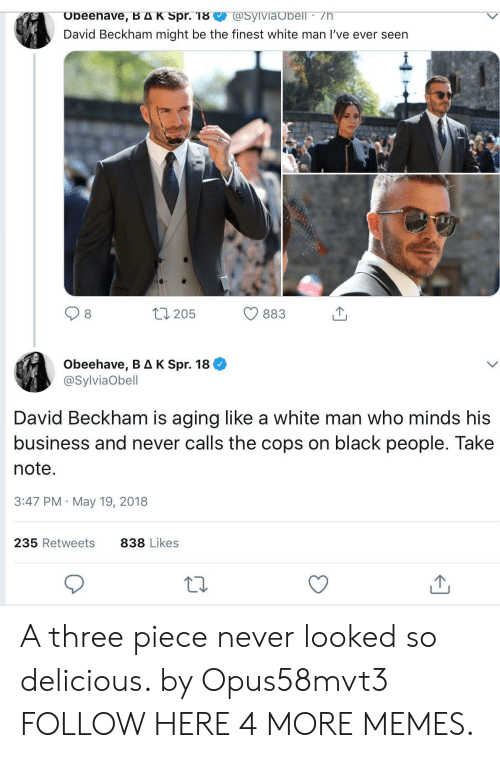 spr: @SyiVia Obell /h  Obeehave, B AK Spr. 18  David Beckham might be the finest white man I've ever seen  t1205  883  Obeehave, B AK Spr. 18  @SylviaObell  David Beckham is aging like a white man who minds his  business and never calls the cops on black people. Take  note.  3:47 PM May 19, 2018  235 Retweets  838 Likes A three piece never looked so delicious. by Opus58mvt3 FOLLOW HERE 4 MORE MEMES.