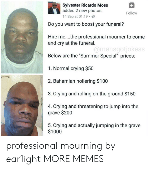 """Anaconda, Bailey Jay, and Crying: Sylvester Ricardo Moss  added 2 new photos.  14 Sep at 01:19.  Follow  Do you want to boost your funeral?  Hire me...the professional mourner to come  and cry at the funeral  Below are the """"Summer Special"""" prices:  1. Normal crying $50  2. Bahamian hollering $100  3. Crying and rolling on the ground $150  4. Crying and threatening to jump into the  @mansgotjokess  grave $200  5. Crying and actually jumping in the grave  $1000 professional mourning by ear1ight MORE MEMES"""