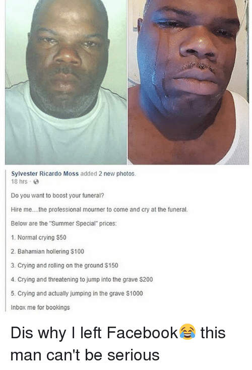 Anaconda, Bailey Jay, and Crying: Sylvester Ricardo Moss added 2 new photos  18 hrs .  Do you want to boost your funeral?  Hire me....the professional mourner to come and cry at the funeral  Below are the Summer Special prices  1. Normal crying $50  2. Bahamian hollering $100  3. Crying and rolling on the ground $150  4. Crying and threatening to jump into the grave $200  5. Crying and actually jumping in the grave $1000  Inbox me for bookings  protessional mourner to Dis why I left Facebook😂 this man can't be serious