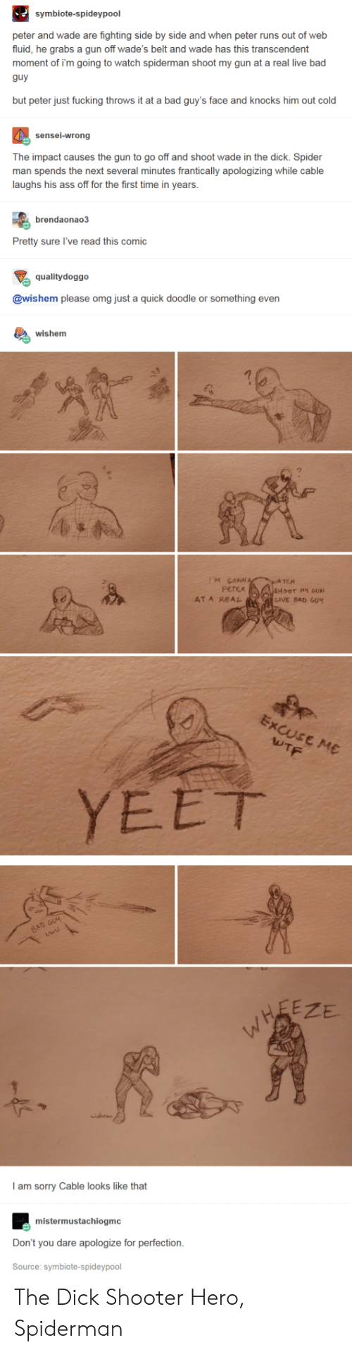 Ass, Bad, and Fucking: symbiote-spideypool  peter and wade are fighting side by side and when peter runs out of web  fluid, he grabs a gun off wade's belt and wade has this transcendent  moment of i'm going to watch spiderman shoot my gun at a real live bad  guy  but peter just fucking throws it at a bad guy's face and knocks him out cold  sensei-wrong  The impact causes the gun to go off and shoot wade in the dick. Spider  man spends the next several minutes frantically apologizing while cable  laughs his ass off for the first time in years  apologizing  laughs his ass of fo the frst  brendaonao3  Pretty sure l've read this comic  qualitydoggo  @wishem please omg just a quick doodle or something even  wishem  'M LON  TCH  PETER  AT A REAL  LIVE BAD GU4  YEET  ZE  y  !  I am sorry Cable looks like that  mistermustachiogmc  Don't you dare apologize for perfection.  Source: symbiote-spideypool The Dick Shooter Hero, Spiderman