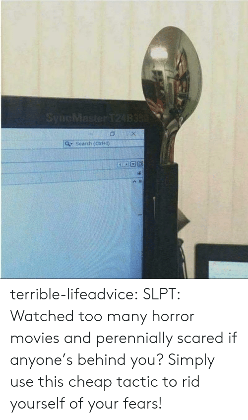 Horror Movies: SyncMaster T24B350  Search (Ctri+1) terrible-lifeadvice:  SLPT: Watched too many horror movies and perennially scared if anyone's behind you? Simply use this cheap tactic to rid yourself of your fears!
