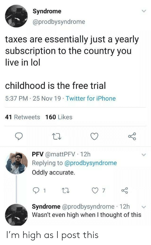 Iphone, Lol, and Twitter: Syndrome  @prodbysyndrome  taxes are essentially just a yearly  subscription to the country you  live in lol  childhood is the free trial  5:37 PM 25 Nov 19 Twitter for iPhone  41 Retweets 160 Likes  PFV @mattPFV 12h  Replying to @prodbysyndrome  Oddly accurate.  7  Syndrome @prodbysyndrome 12h  Wasn't even high when I thought of this I'm high as I post this