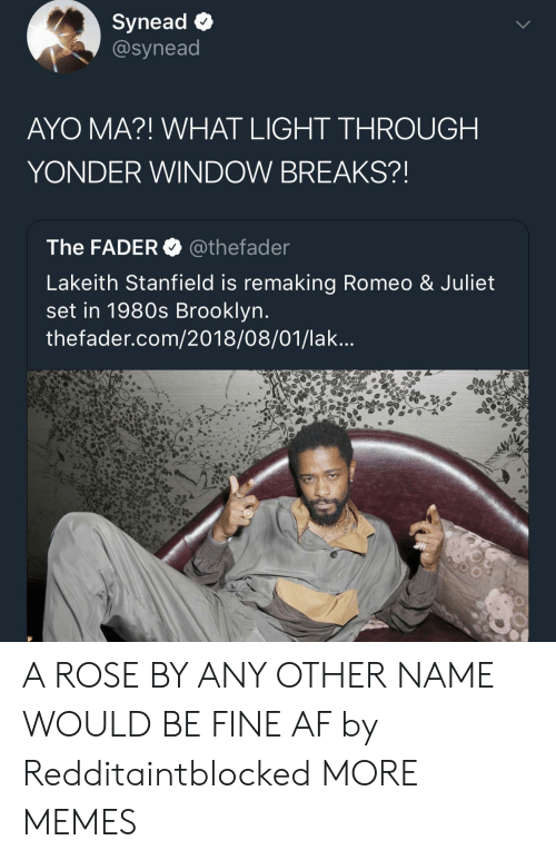 Af, Dank, and Memes: Synead <  @synead  AYO MA?! WHAT LIGHT THROUGH  YONDER WINDOW BREAKS?!  The FADER@thefader  Lakeith Stanfield is remaking Romeo & Juliet  set in 1980s Brooklyn  thefader.com/2018/08/01/lak. A ROSE BY ANY OTHER NAME WOULD BE FINE AF by Redditaintblocked MORE MEMES