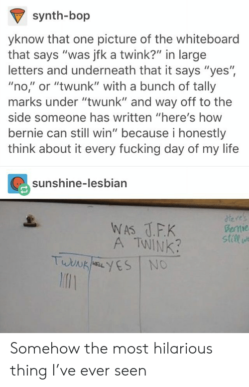 """to-the-side: synth-bop  yknow that one picture of the whiteboard  that says """"was jfk a twink?"""" in large  letters and underneath that it says """"yes"""",  """"no,"""" or """"twunk"""" with a bunch of tally  marks under """"twunk"""" and way off to the  side someone has written """"here's how  bernie can still win"""" because i honestly  think about it every fucking day of my life  sunshine-lesbian  A TWINK  stile  l1 Somehow the most hilarious thing I've ever seen"""