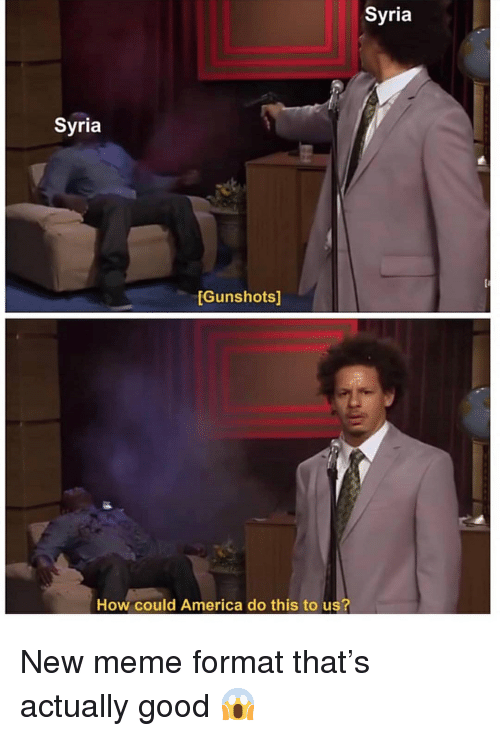 America, Meme, and Good: Syria  Syria  Gunshots]  How could America do this to us? New meme format that's actually good 😱