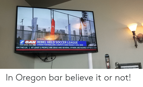 Soccer, Civil War, and Oregon: SYRIAN CONFLICT  OAN REBEL HELD SOCCER LEAGUE  VOUR NATION, vSYRIAN FOOTBALLERS COMPETE AMID DEADLY CIVIL WAR  YOUR N  OM THE UK  I  AT LEAST 2 PEOPLE ARE DEAD AND SEVERAL OTHERS ARE INJURED AFTER A CHA  VIZIO  AN  STOUT  FULL ON-PREMISES SALES In Oregon bar believe it or not!