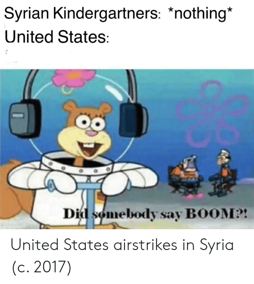 Syria, United, and Boom: Syrian Kindergartners: *nothing*  United States:  Did somebody say BOOM?! United States airstrikes in Syria (c. 2017)