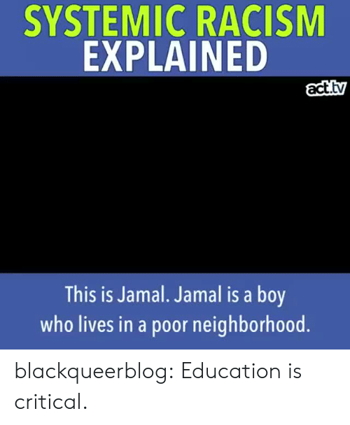 Racism, Tumblr, and Blog: SYSTEMIC RACISM  EXPLAINED  act.tv  This is Jamal. Jamal is a boy  who lives in a poor neighborhood blackqueerblog:   Education is critical.