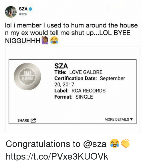 Lol, Love, and Shut Up: @sza  lol i member I used to hum around the house  n my ex would tell me shut up...LOL BYEE  NIGGUHHHI 습  SZA  Title: LOVE GALORE  Certification Date: September  20, 2017  Label: RCA RECORDS  Format: SINGLE  SHARE  MORE DETAILS ▼ Congratulations to @sza 😂👏 https://t.co/PVxe3KUOVk