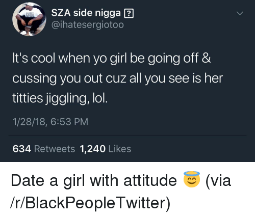 Blackpeopletwitter, Lol, and Titties: SZA side nigga  @ihatesergiotoo  It's cool when yo girl be going off &  cussing you out cuz all you see is her  titties jiggling, lol  1/28/18, 6:53 PM  634 Retweets 1,240 Likes <p>Date a girl with attitude 😇 (via /r/BlackPeopleTwitter)</p>