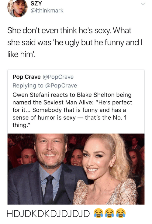 """Alive, Funny, and Pop: SZY  @ithinkmark  She don't even think he's sexy. What  she said was 'he ugly but he funny and  like him'  Pop Crave @PopCrave  Replying to @PopCrave  Gwen Stefani reacts to Blake Shelton being  named the Sexiest Man Alive: """"He's perfect  for it... Somebody that is funny and has a  sense of humor is sexy _ that's the No. 1  thing."""" HDJDKDKDJDJDJD 😂😂😂"""