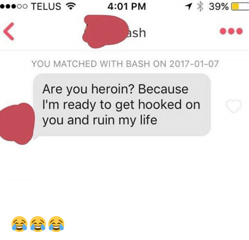telus: T 39%,  4:01 PM  TELUS  ...oo sh  YOU MATCHED WITH BASH ON 2017-01-07  Are you heroin? Because  I'm ready to get hooked on  you and ruin my life 😂😂😂