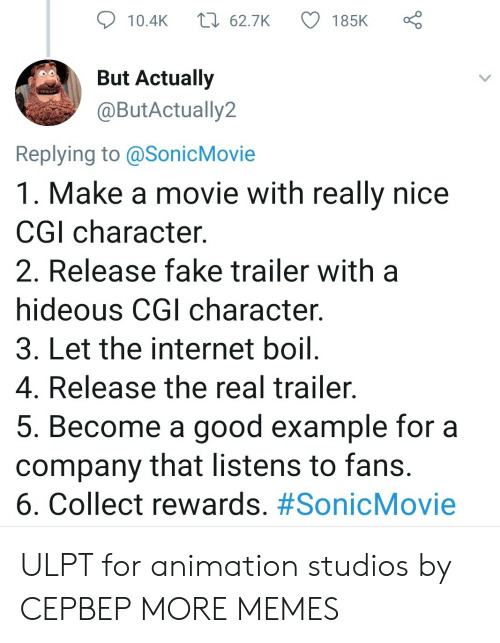 example: t 62.7K  185K  10.4K  But Actually  @ButActually2  Replying to @SonicMovie  1. Make a movie with really nice  CGI character  2. Release fake trailer with  hideous CGI character.  3. Let the internet boil.  4. Release the real trailer.  5. Become a good example for a  company that listens to fans.  6. Collect rewards. ULPT for animation studios by CEPBEP MORE MEMES