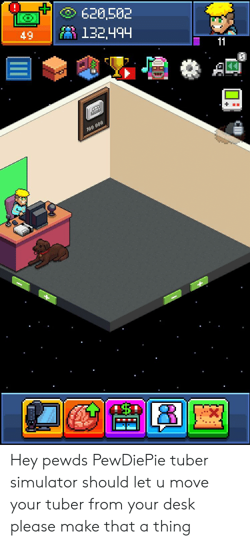 Desk, Move, and Make: t-  620,502  49-11 132494 Hey pewds PewDiePie tuber simulator should let u move your tuber from your desk please make that a thing
