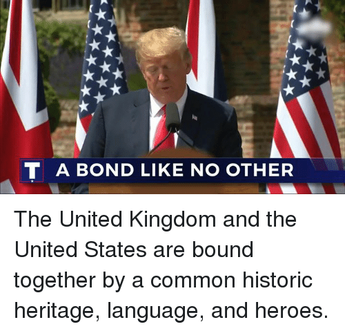 Common, Heroes, and United: T A BOND LIKE NO OTHER The United Kingdom and the United States are bound together by a common historic heritage, language, and heroes.