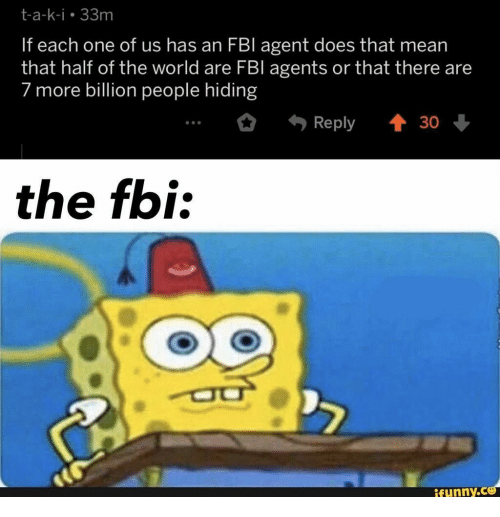 T A: t-a-k-i 33m  If each one of us has an FBI agent does that mean  that half of the world are FBl agents or that there are  7 more billion people hiding  t 30  Reply  the fbi:  ifunny.co