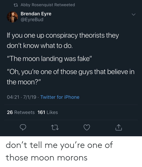 """Fake, Iphone, and Twitter: t Abby Rosenquist Retweeted  Brendan Eyre  @Eyre Bud  If you one up onspiracy theorists they  don't know what to do.  """"The moon landing was fake""""  """"Oh, you're one of those guys that believe in  the moon?""""  04:21 7/1/19 Twitter for iPhone  26 Retweets 161 Likes don't tell me you're one of those moon morons"""
