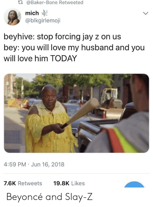 Beyonce, Jay, and Jay Z: t.  @Baker-Bone Retweeted  mich  @blkgirlemoji  beyhive: stop forcing jay z on us  bey: you will love my husband and you  will love him TODAY  4:59 PM Jun 16, 2018  7.6K Retweets  19.8K Likes Beyoncé and Slay-Z