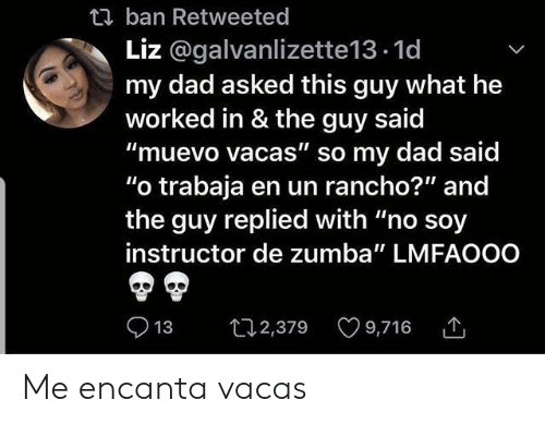 "Lmfaooo: t ban Retweeted  Liz @galvanlizette13.1d  my dad asked this guy what he  worked in & the guy said  ""muevo vacas"" so my dad said  ""o trabaja en un rancho?"" and  the guy replied with ""no soy  instructor de zumba"" LMFAOOO  t2,379 9,716  13 Me encanta vacas"