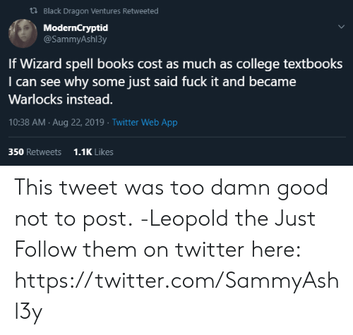 Books, College, and Twitter: t Black Dragon Ventures Retweeted  ModernCryptid  @SammyAsh13y  If Wizard spell books cost as much as college textbooks  I can see why some just said fuck it and became  Warlocks instead.  10:38 AM Aug 22, 2019 Twitter Web App  350 Retweets  1.1K Likes This tweet was too damn good not to post.  -Leopold the Just  Follow them on twitter here: https://twitter.com/SammyAshl3y