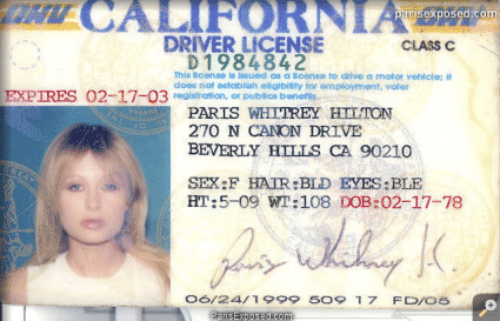 Establisher: T CALIFORNIA  parisexposed.com  DRIVER LICENSE  CLASS C  D 1984842  This cense is ssued as a loense to drive a motor veicle: it  does not establish elglbiaty for employment, voter  EXPIRES  02-17-03rstration, or publios beneris  PARIS WHTTREY HILTON  270 N CANON DRIVE  BEVERLY HILLS CA 90210  SEX:F HAIR:BLD EYES:BLE  HT:5-09 WT:108 DOB:02-17-78  06/2411999 5O9 17 FD/os