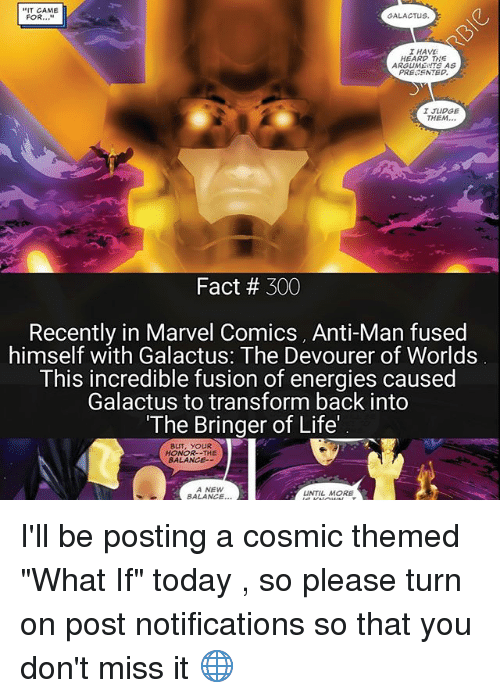 """Fusionator: T CAME  GALACTUS.  FOR  I HAVE  HEARD THE  ARGUME  AS  PRESENTED.  I JUDGE  THEM  Fact 300  Recently in Marvel Comics, Anti-Man fused  himself with Galactus: The Devourer of Worlds  This incredible fusion of energies caused  Galactus to transform back into  """"The Bringer of Life'  BUT, YOUR  HONOR--THE  BALANCE--  A NEW  UNTIL MORE  BALANCE I'll be posting a cosmic themed """"What If"""" today , so please turn on post notifications so that you don't miss it 🌐"""