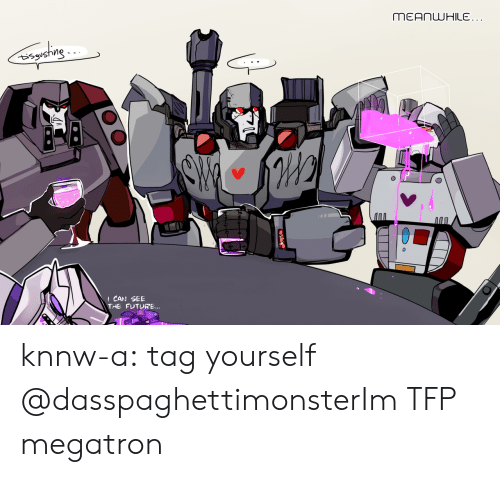 tag yourself: t CAN SEE  THE FUTURE... knnw-a:  tag yourself   @dasspaghettimonsterIm TFP megatron