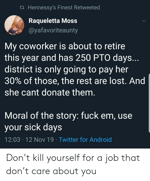 kill yourself: t Hennessy's Finest Retweeted  Raqueletta Moss  @yafavoriteaunty  My coworker is about to retire  this year and has 250 PTO days..  district is only going to pay her  30% of those, the rest are lost. And  she cant donate them.  Moral of the story: fuck em, use  your sick days  12:03 12 Nov 19 Twitter for Android  . Don't kill yourself for a job that don't care about you