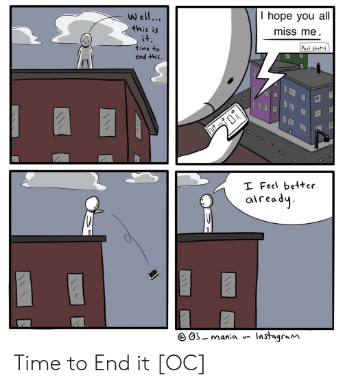Instagram, Time, and Hope: T hope you al.  miss me  Well...  this is  it  Post status  time to  end this.  I Feel better  aiready  Instagram  03-mania  on  (1! Time to End it [OC]