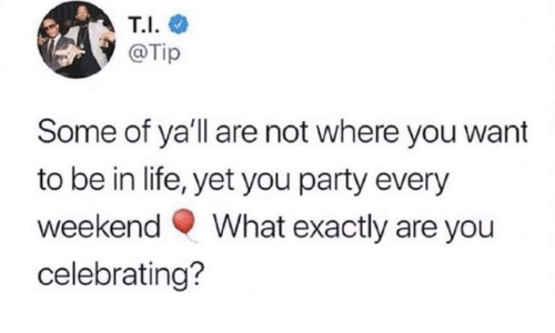 celebrating: T.I.  @Tip  Some of ya'll are not where you want  to be in life, yet you party every  What exactly are you  weekend  celebrating?
