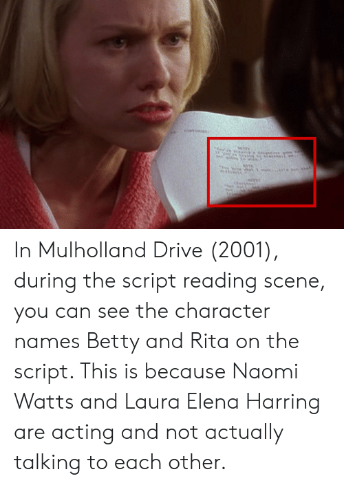 Drive, Acting, and Naomi Watts: t In Mulholland Drive (2001), during the script reading scene, you can see the character names Betty and Rita on the script. This is because Naomi Watts and Laura Elena Harring are acting and not actually talking to each other.