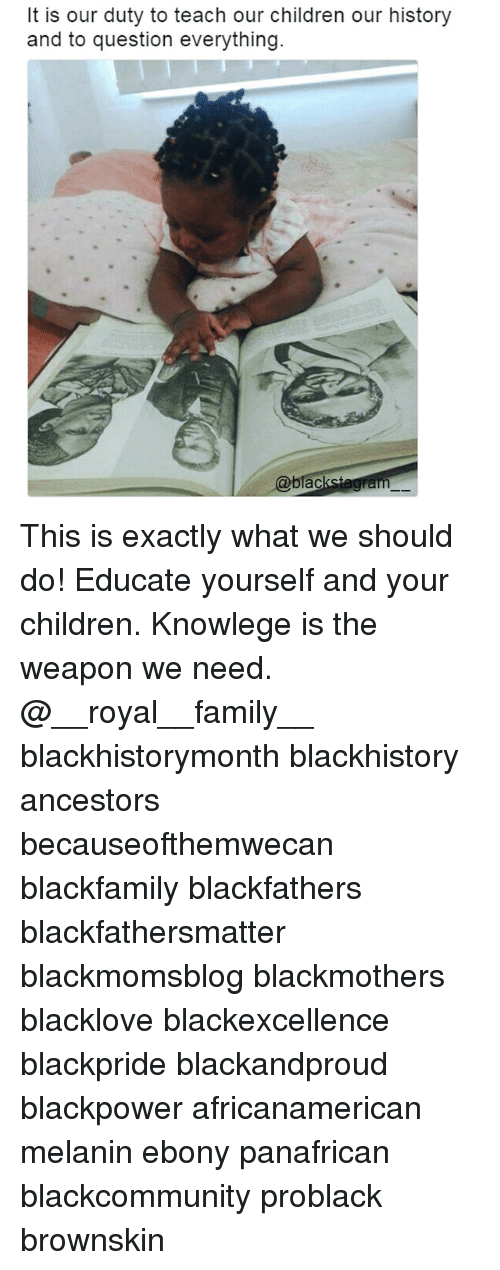 blackhistory: t is our duty to teach our children our history  and to question everything.  @blac This is exactly what we should do! Educate yourself and your children. Knowlege is the weapon we need. @__royal__family__ blackhistorymonth blackhistory ancestors becauseofthemwecan blackfamily blackfathers blackfathersmatter blackmomsblog blackmothers blacklove blackexcellence blackpride blackandproud blackpower africanamerican melanin ebony panafrican blackcommunity problack brownskin