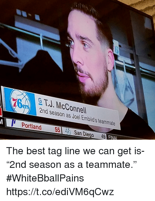 "Basketball, White People, and Best: & T.J. McConnell  2nd season as Joel Embild's teammate  ery  Portland 55 San Diego 49 FINA The best tag line we can get is- ""2nd season as a teammate."" #WhiteBballPains https://t.co/ediVM6qCwz"