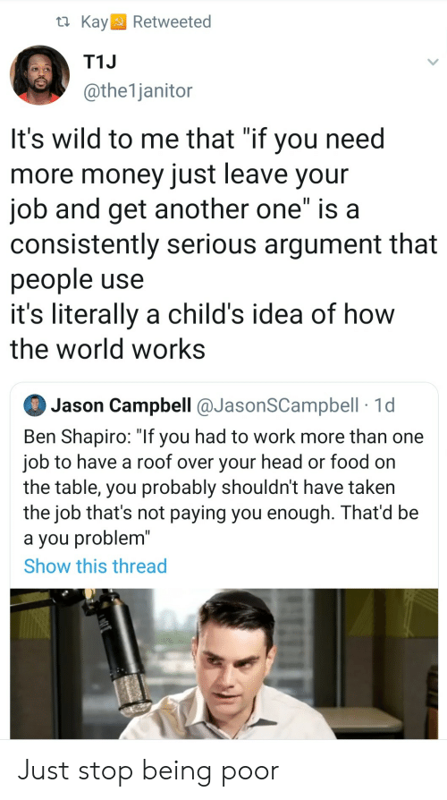 "campbell: t Kay  Retweeted  T1J  @the1janitor  It's wild to me that ""if you need  more money just leave your  job and get another one"" is a  consistently serious argument that  people use  it's literally a child's idea of how  the world works  Jason Campbell @JasonSCampbell 1d  Ben Shapiro: ""If you had to work more than one  job to have a roof over your head or food on  the table, you probably shouldn't have taken  the job that's not paying you enough. That'd be  a you problem""  Show this thread Just stop being poor"