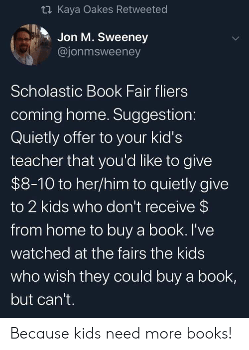 Receive: t Kaya Oakes Retweeted  Jon M. Sweeney  @jonmsweeney  Scholastic Book Fair fliers  coming home. Suggestion:  Quietly offer to your kid's  teacher that you'd like to give  $8-10 to her/him to quietly give  to 2 kids who don't receive $  from home to buy a book. I've  watched at the fairs the kids  who wish they could buy a book,  but can't. Because kids need more books!