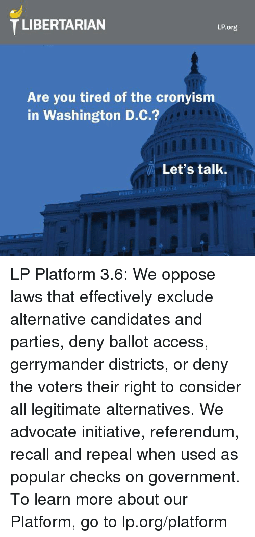 Memes, Access, and Candide: T LIBERTARIAN  LP.org.  Are you tired of the cronyism  in Washington D.C.?  Let's talk. LP Platform 3.6: We oppose laws that effectively exclude alternative candidates and parties, deny ballot access, gerrymander districts, or deny the voters their right to consider all legitimate alternatives. We advocate initiative, referendum, recall and repeal when used as popular checks on government.  To learn more about our Platform, go to lp.org/platform