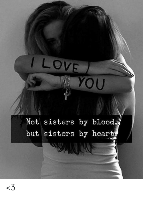 Love, Memes, and Heart: T LOVE  YOU  Not sisters by blood,  but sisters by heart <3