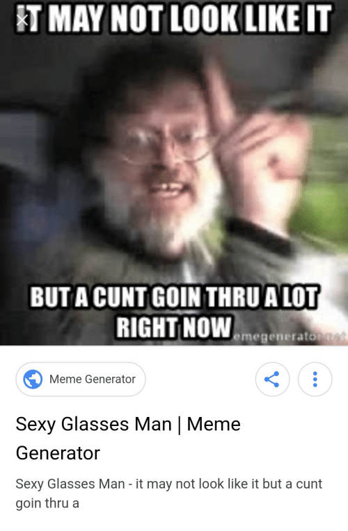 Meme, Sexy, and Cunt: T MAY NOT LOOK LIKE IT  BUT A CUNT GOIN THRU A LOT  RIGHT NOWemege  Meme Generator  Sexy Glasses Man | Meme  Generator  Sexy Glasses Man - it may not look like it but a cunt  goin thrua