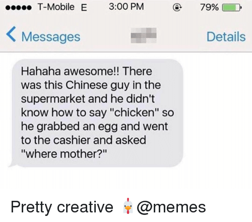 "Memes, T-Mobile, and Chicken: T-Mobile E 3:00 PM  79%)  Messages  Details  Hahaha awesome!! There  was this Chinese guy in the  supermarket and he didn't  know how to say ""chicken"" so  he grabbed an egg and went  to the cashier and asked  where mother? Pretty creative 🐔@memes"