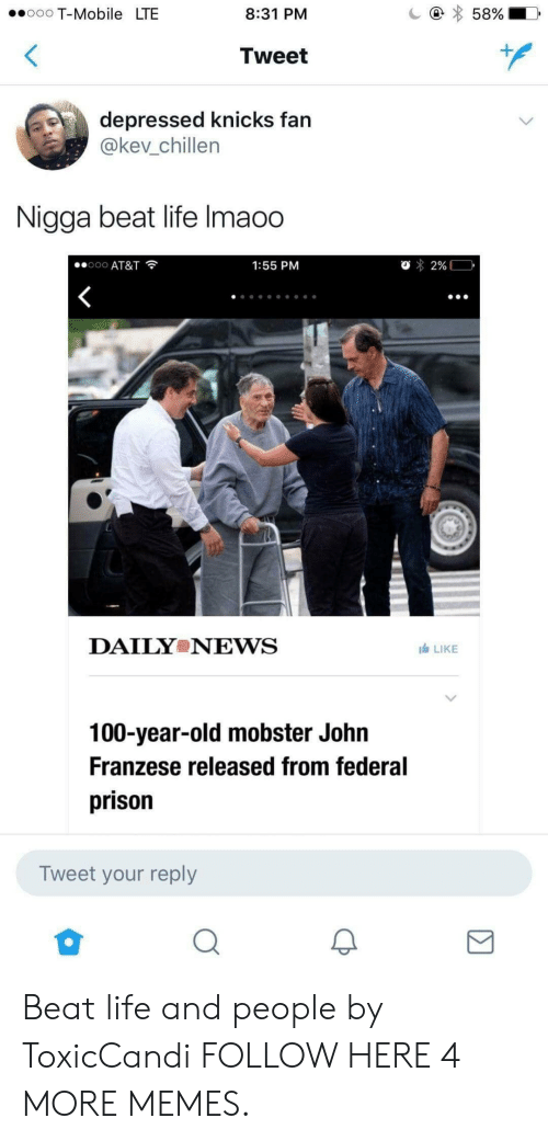 Anaconda, Dank, and New York Knicks: T-Mobile LTE  8:31 PM  Tweet  1  depressed knicks fan  @kev_chillen  Nigga beat life lmao0  .. ooo AT&T  1:55 PM  DAILY NEWS  1白LIKE  100-year-old mobster John  Franzese released from federal  prison  Tweet your reply Beat life and people by ToxicCandi FOLLOW HERE 4 MORE MEMES.