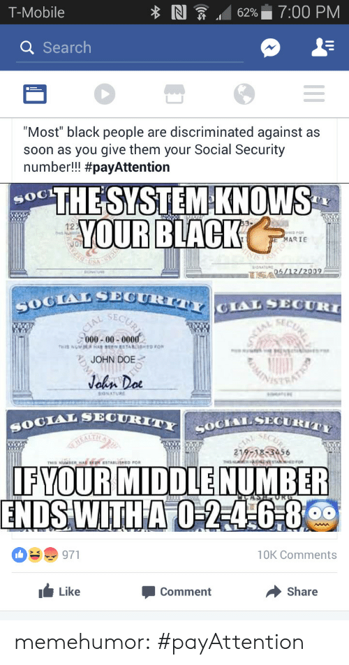 """Doe, Soon..., and T-Mobile: T-Mobile  NI  6296 17:00 PM  a Search  """"Most"""" black people are discriminated against as  soon as you give them your Social Security  number!! #payAttention  THE SYSTEM-KNOWS  YOUR BLACK  12  MARIE  ONATUR  SOGIALSPOUR  CLAL SECURT  SECU  000-00-0000  ち.JOHN DOE.  TAL SECURITY C  IFYOUR MIDDLE NUMBER  ENDS WITHA  10K Comments  Like  Comment  → Share memehumor:  #payAttention"""