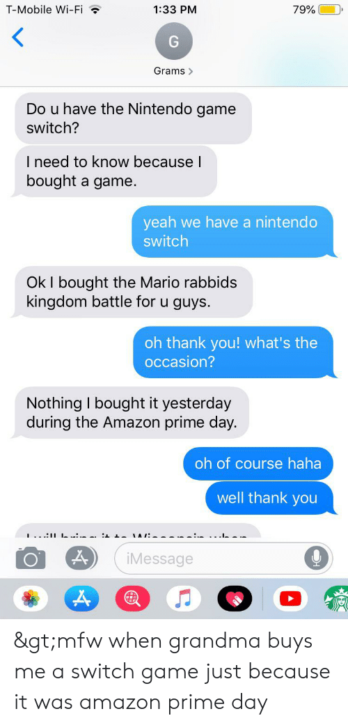 Amazon, Amazon Prime, and Grandma: T-Mobile Wi-Fi  79%  1:33 PM  Grams>  Do u have the Nintendo game  switch?  I need to know because I  bought  a game.  yeah we have a nintendo  switch  Ok I bought the Mario rabbids  kingdom battle for u guys.  oh thank you! what's the  occasion?  Nothing I bought it yesterday  during the Amazon prime day.  oh of course haha  well thank you  .. .-  iMessage >mfw when grandma buys me a switch game just because it was amazon prime day