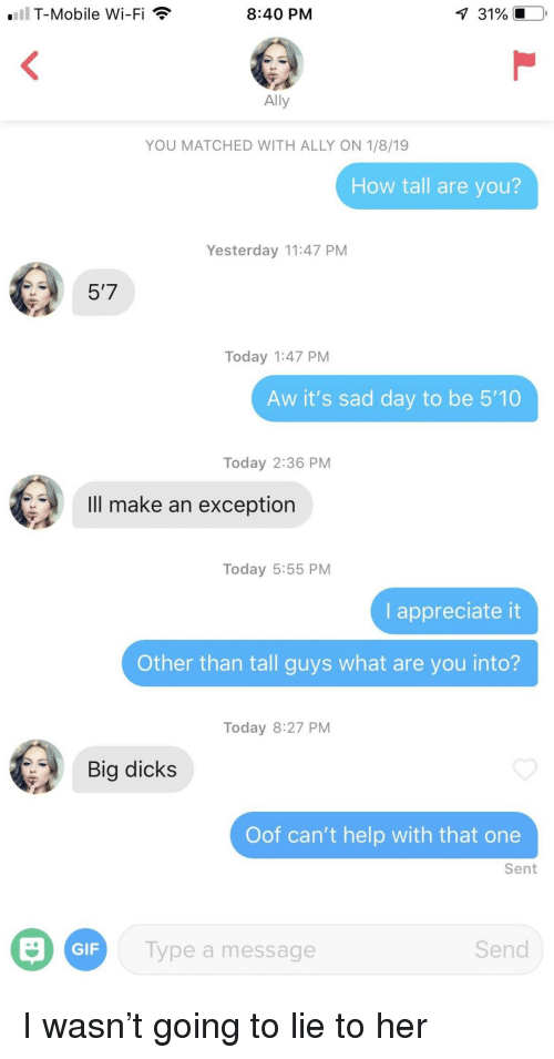 Dicks, Gif, and T-Mobile: T-Mobile Wi-Fi  8:40 PM  Ally  YOU MATCHED WITH ALLY ON 1/8/19  How tall are you?  Yesterday 11:47 PM  5'7  Today 1:47 PM  Aw it's sad day to be 5'10  Today 2:36 PM  Ill make an exception  Today 5:55 PM  I appreciate it  Other than tall guys what are you into?  Today 8:27 PM  Big dicks  Oof can't help with that one  Sent  GIF  Type a message  Send I wasn't going to lie to her
