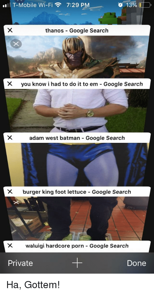 Batman, Burger King, and Google: T-Mobile Wi-Fi7:29 PM  o  13%.  thanos Google Search  you know i had to do it to em-Google Search  adam west batman Google Search  X burger king foot lettuce Google Search  waluigi hardcore porn-Google Search  Private  Done Ha, Gottem!