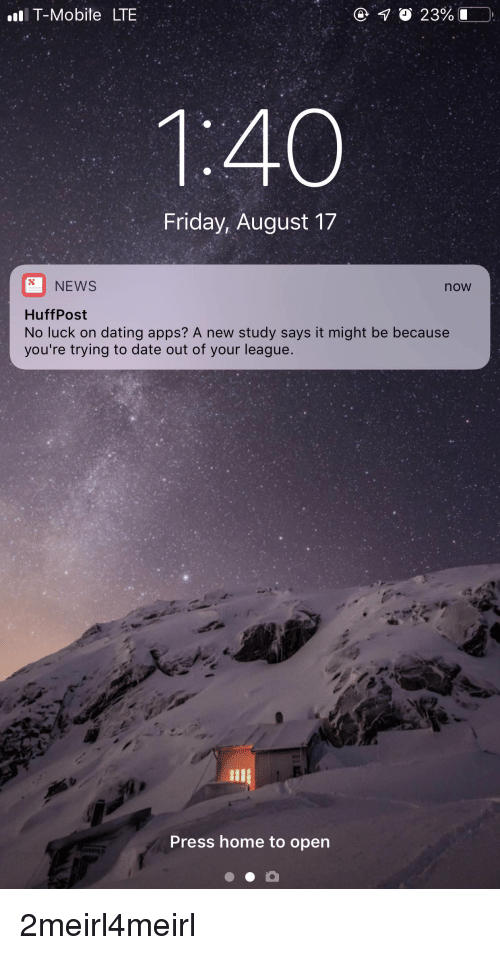 Dating, Friday, and News: T-Mobite LTE  Friday, August 17  NEWS  now  HuffPost  No luck on dating apps? A new study says it might be because  you're trying to date out of your league.  Press home to open 2meirl4meirl