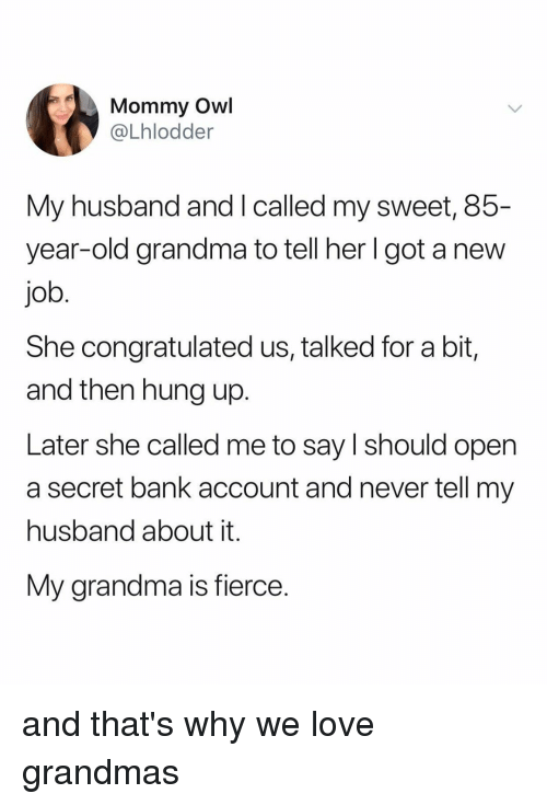 Grandma, Love, and Bank: (t  Mommy Owl  @Lhlodder  My husband and I called my sweet, 85-  year-old grandma to tell her l got a new  job  She congratulated us, talked for a bit,  and then hung up.  Later she called me to say I should open  a secret bank account and never tell my  husband about it.  My grandma is fierce and that's why we love grandmas