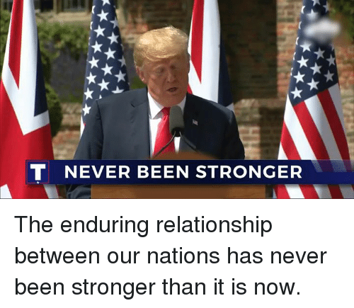 Never, Been, and Now: T NEVER BEEN STRONGER The enduring relationship between our nations has never been stronger than it is now.