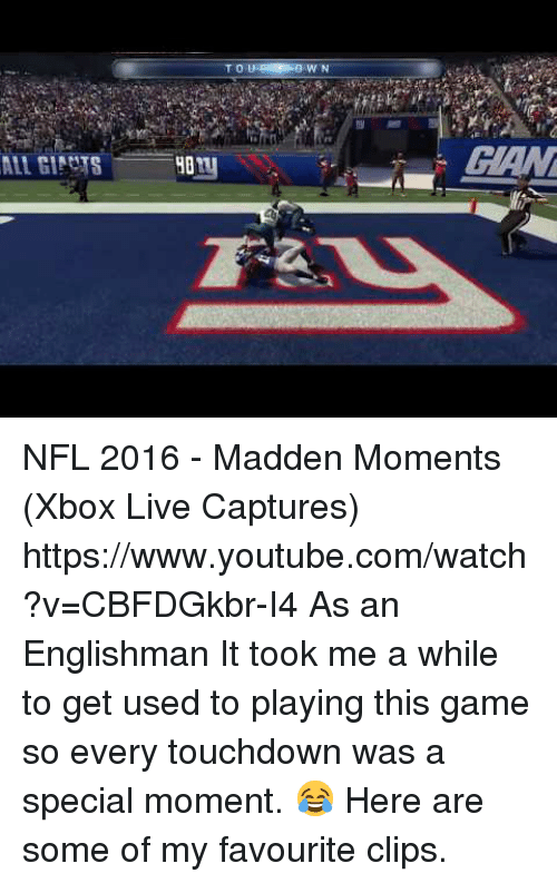 xbox live: T O  W N  GAN NFL 2016 - Madden Moments (Xbox Live Captures) https://www.youtube.com/watch?v=CBFDGkbr-I4  As an Englishman It took me a while to get used to playing this game so every touchdown was a special moment. 😂 Here are some of my favourite clips.