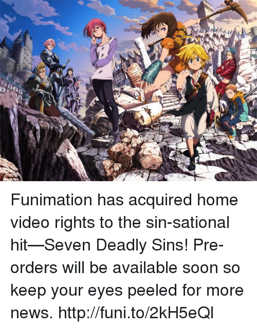 home video: t pr Funimation has acquired home video rights to the sin-sational hit—Seven Deadly Sins! Pre-orders will be available soon so keep your eyes peeled for more news.    http://funi.to/2kH5eQl