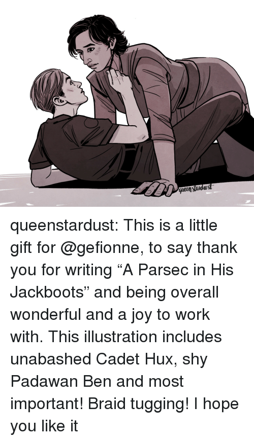 "Tumblr, Work, and Thank You: t.  qlen)tidux queenstardust:  This is a little gift for @gefionne, to say thank you for writing ""A Parsec in His Jackboots"" and being overall wonderful and a joy to work with. This illustration includes unabashed Cadet Hux, shy Padawan Ben and most important! Braid tugging! I hope you like it ♡"